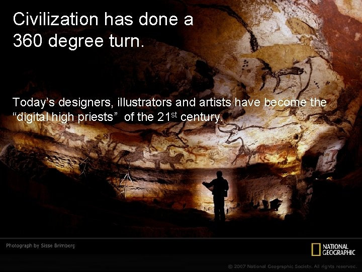 Civilization has done a 360 degree turn. Today's designers, illustrators and artists have become