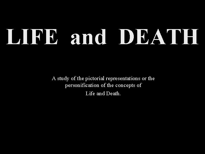 LIFE and DEATH A study of the pictorial representations or the personification of the