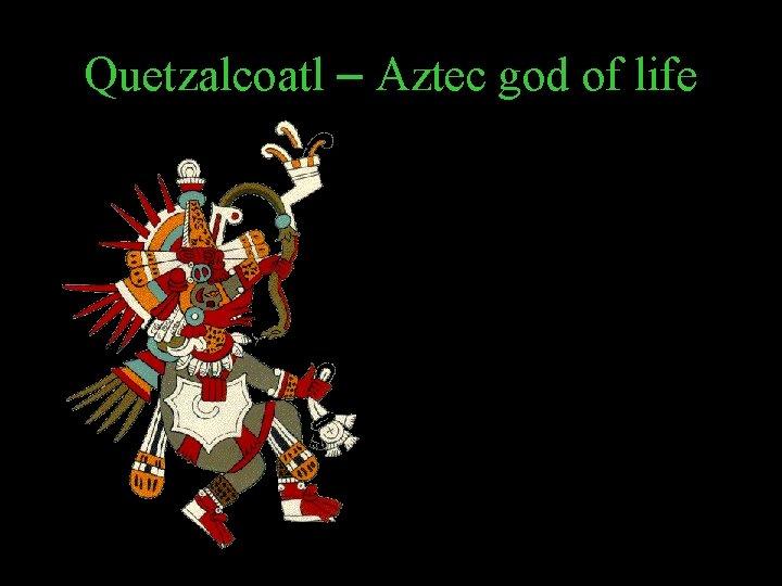 Quetzalcoatl – Aztec god of life