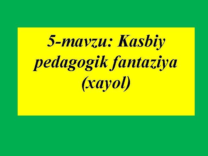 5 -mavzu: Kasbiy pedagogik fantaziya (xayol)