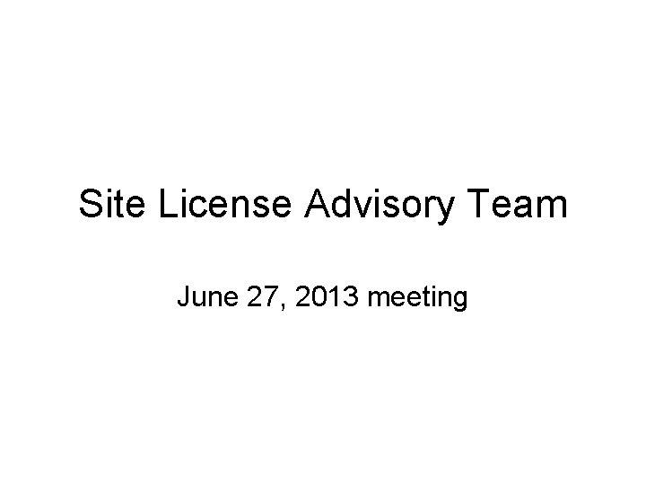 Site License Advisory Team June 27, 2013 meeting