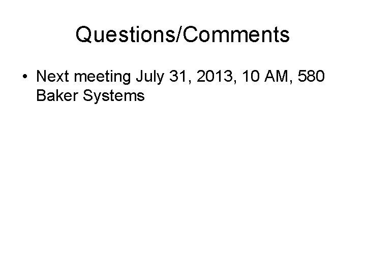 Questions/Comments • Next meeting July 31, 2013, 10 AM, 580 Baker Systems