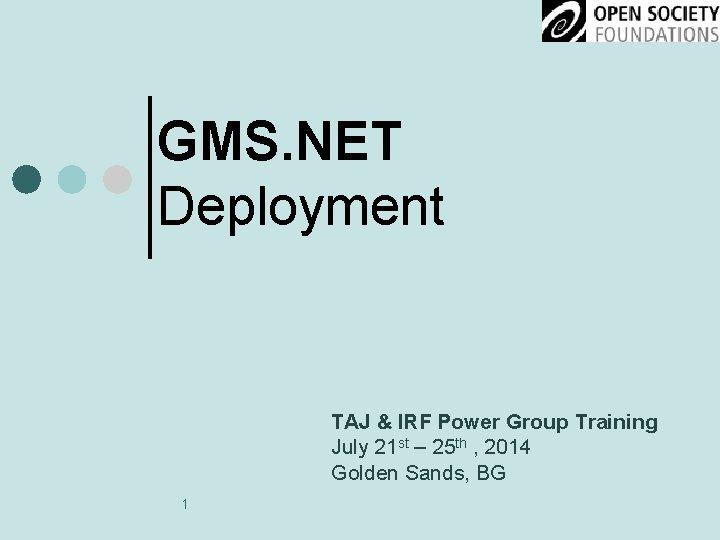 GMS. NET Deployment TAJ & IRF Power Group Training July 21 st – 25