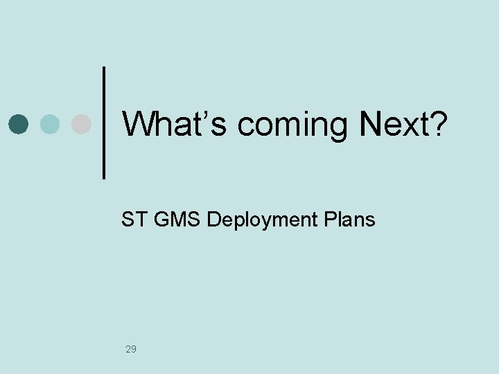 What's coming Next? ST GMS Deployment Plans 29
