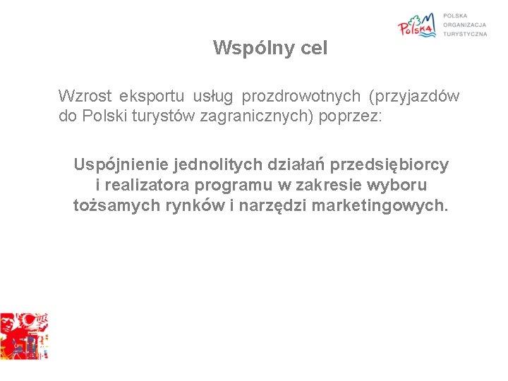 Wspólny cel Wzrost eksportu usług prozdrowotnych (przyjazdów do Polski turystów zagranicznych) poprzez: Uspójnienie jednolitych