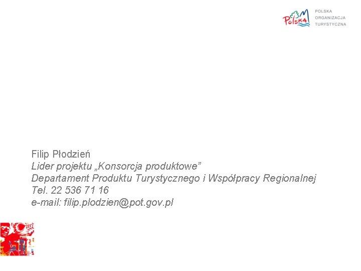 """Filip Płodzień Lider projektu """"Konsorcja produktowe"""" Departament Produktu Turystycznego i Współpracy Regionalnej Tel. 22"""