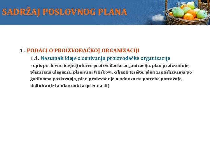 SADRŽAJ POSLOVNOG PLANA 1. PODACI O PROIZVOĐAČKOJ ORGANIZACIJI 1. 1. Nastanak ideje o osnivanju