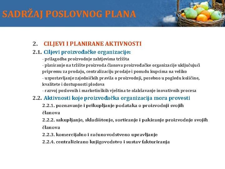 SADRŽAJ POSLOVNOG PLANA 2. CILJEVI I PLANIRANE AKTIVNOSTI 2. 1. Ciljevi proizvođačke organizacije: -