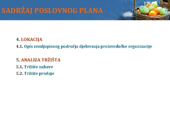 SADRŽAJ POSLOVNOG PLANA 4. LOKACIJA 4. 1. Opis zemljopisnog područja djelovanja proizvođačke organizacije 5.