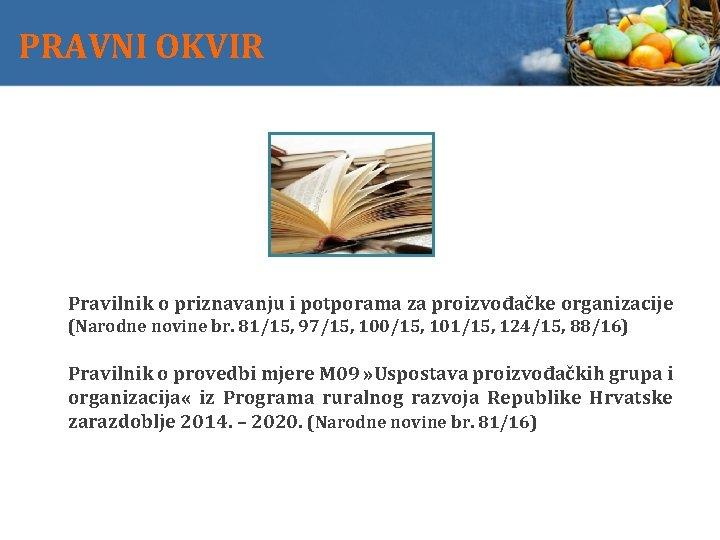 PRAVNI OKVIR Pravilnik o priznavanju i potporama za proizvođačke organizacije (Narodne novine br. 81/15,