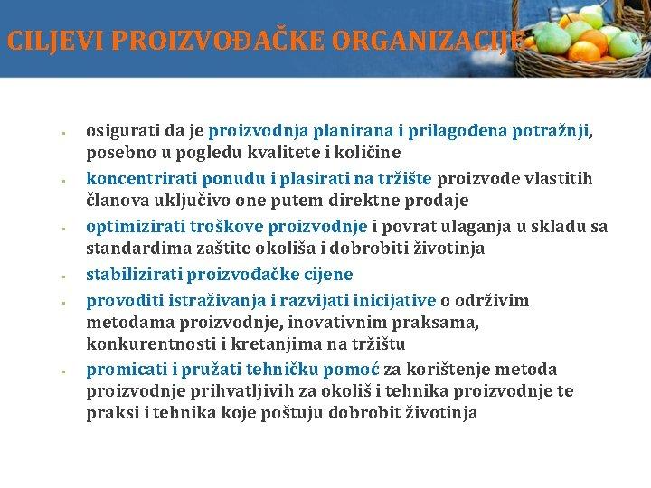CILJEVI PROIZVOĐAČKE ORGANIZACIJE osigurati da je proizvodnja planirana i prilagođena potražnji, posebno u pogledu
