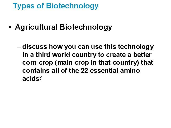Types of Biotechnology • Agricultural Biotechnology – discuss how you can use this technology