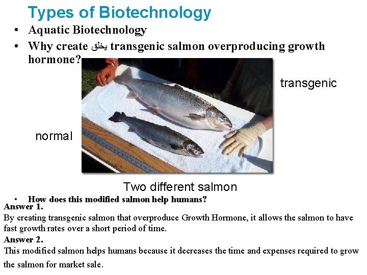Types of Biotechnology • Aquatic Biotechnology • Why create ﻳﺨﻠﻖ transgenic salmon overproducing growth