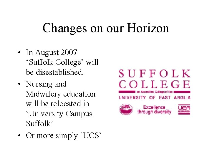 Changes on our Horizon • In August 2007 'Suffolk College' will be disestablished. •