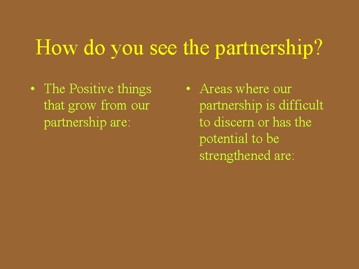 How do you see the partnership? • The Positive things that grow from our