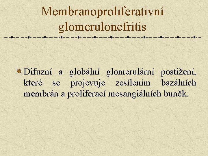 Membranoproliferativní glomerulonefritis Difuzní a globální glomerulární postižení, které se projevuje zesílením bazálních membrán a