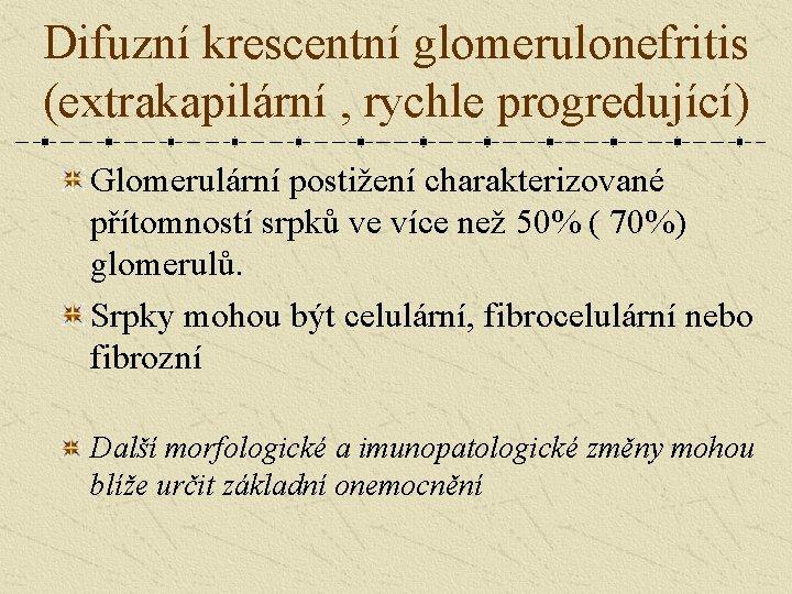 Difuzní krescentní glomerulonefritis (extrakapilární , rychle progredující) Glomerulární postižení charakterizované přítomností srpků ve více