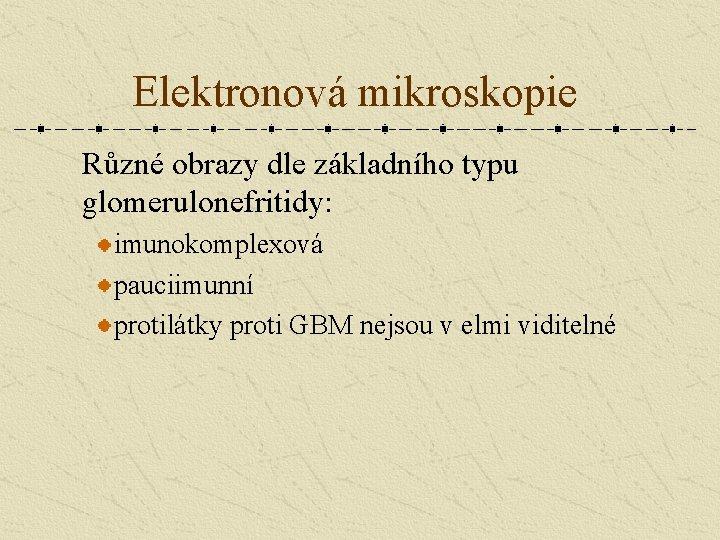 Elektronová mikroskopie Různé obrazy dle základního typu glomerulonefritidy: imunokomplexová pauciimunní protilátky proti GBM nejsou