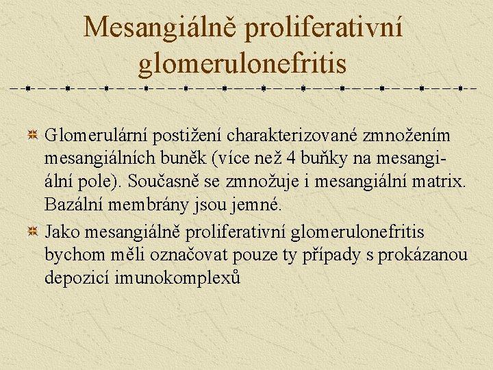 Mesangiálně proliferativní glomerulonefritis Glomerulární postižení charakterizované zmnožením mesangiálních buněk (více než 4 buňky na