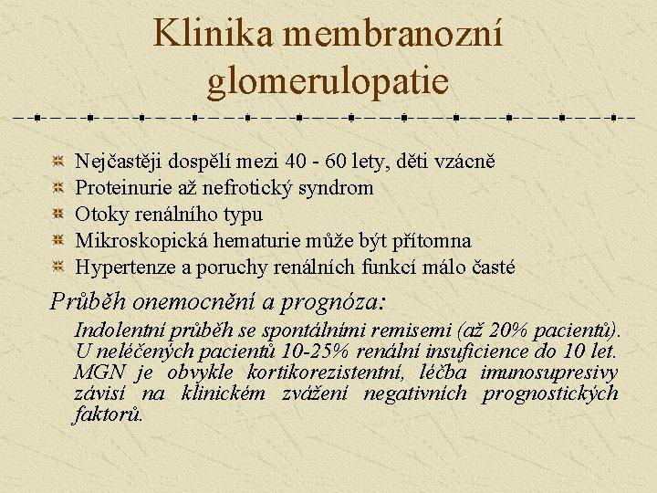 Klinika membranozní glomerulopatie Nejčastěji dospělí mezi 40 - 60 lety, děti vzácně Proteinurie až