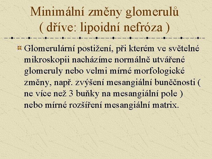 Minimální změny glomerulů ( dříve: lipoidní nefróza ) Glomerulární postižení, při kterém ve světelné