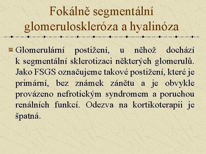 Fokálně segmentální glomeruloskleróza a hyalinóza Glomerulární postižení, u něhož dochází k segmentální sklerotizaci některých
