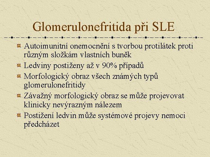 Glomerulonefritida při SLE Autoimunitní onemocnění s tvorbou protilátek proti různým složkám vlastních buněk Ledviny
