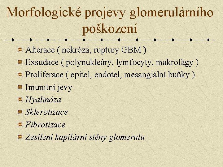 Morfologické projevy glomerulárního poškození Alterace ( nekróza, ruptury GBM ) Exsudace ( polynukleáry, lymfocyty,