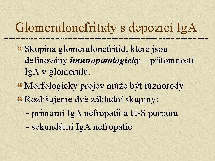 Glomerulonefritidy s depozicí Ig. A Skupina glomerulonefritid, které jsou definovány imunopatologicky – přítomností Ig.