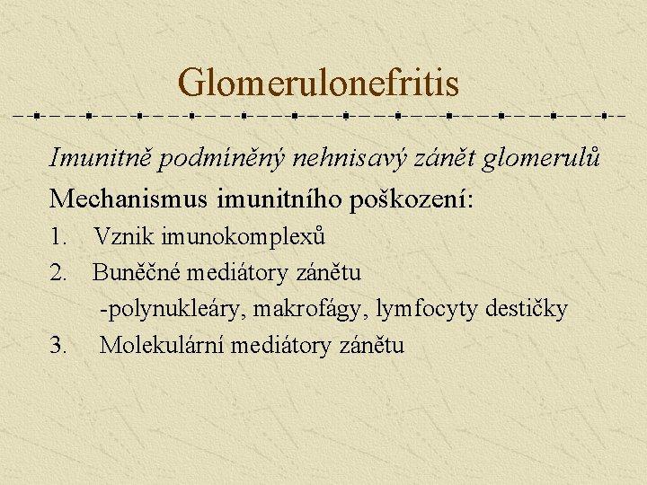 Glomerulonefritis Imunitně podmíněný nehnisavý zánět glomerulů Mechanismus imunitního poškození: 1. Vznik imunokomplexů 2. Buněčné