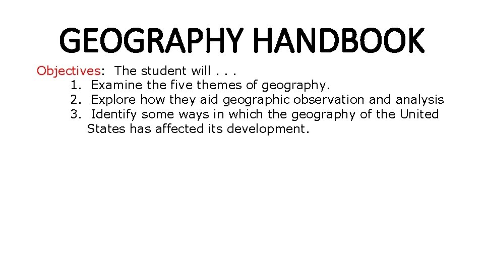 GEOGRAPHY HANDBOOK Objectives: The student will. . . 1. Examine the five themes of