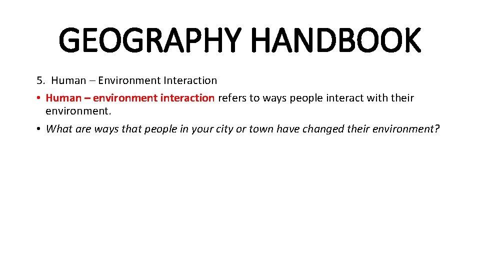 GEOGRAPHY HANDBOOK 5. Human – Environment Interaction • Human – environment interaction refers to