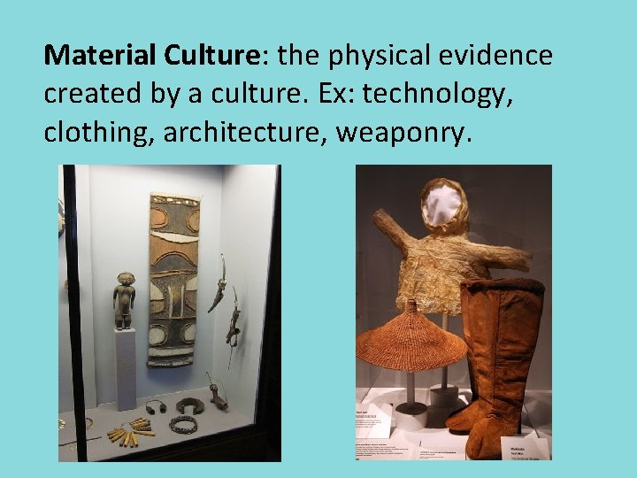Material Culture: the physical evidence created by a culture. Ex: technology, clothing, architecture, weaponry.