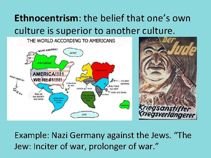 Ethnocentrism: the belief that one's own culture is superior to another culture. Example: Nazi