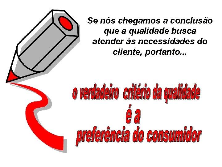 Se nós chegamos a conclusão que a qualidade busca atender às necessidades do cliente,