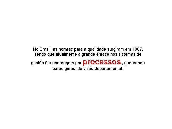 No Brasil, as normas para a qualidade surgiram em 1987, sendo que atualmente a