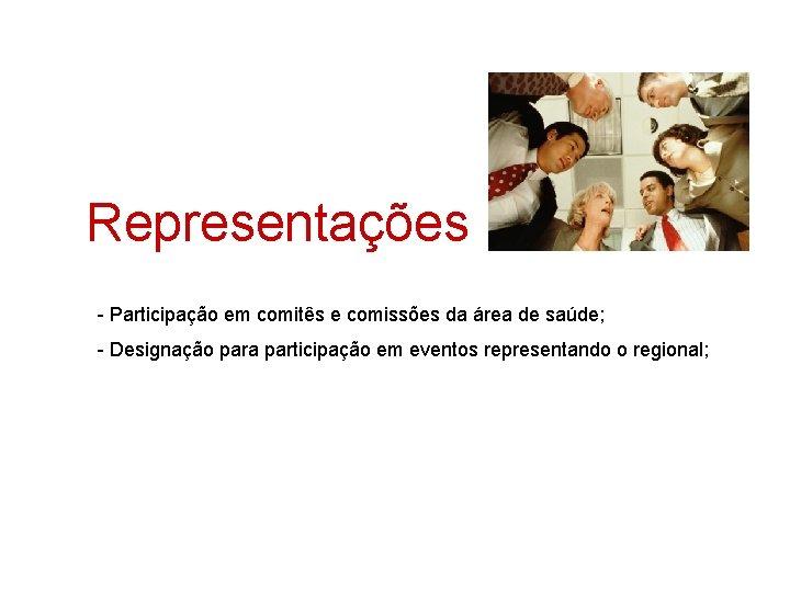 Representações - Participação em comitês e comissões da área de saúde; - Designação para