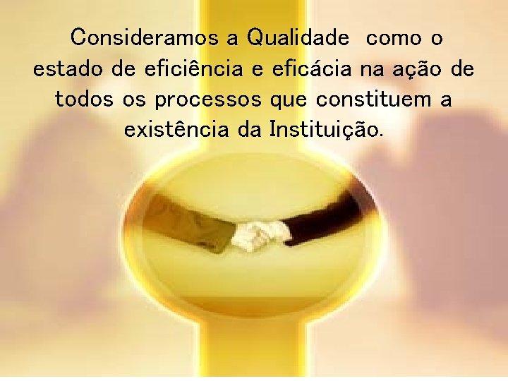 Consideramos a Qualidade como o estado de eficiência e eficácia na ação de
