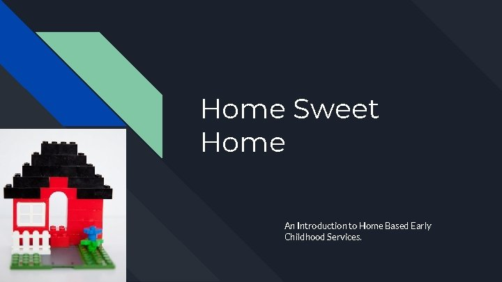 Home Sweet Home An Introduction to Home Based Early Childhood Services.