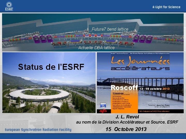 Future 7 bend lattice Actuelle DBA lattice Status de l'ESRF J. L. Revol au
