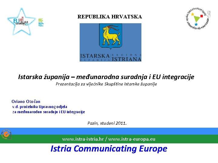 REPUBLIKA HRVATSKA Istarska županija – međunarodna suradnja i EU integracije Prezentacija za vijećnike Skupštine