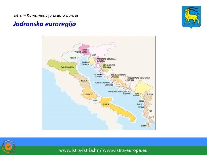 Istra – Komunikacija prema Europi Jadranska euroregija www. istra-istria. hr / www. istra-europa. eu