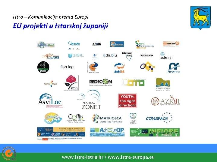 Istra – Komunikacija prema Europi EU projekti u Istarskoj županiji www. istra-istria. hr /