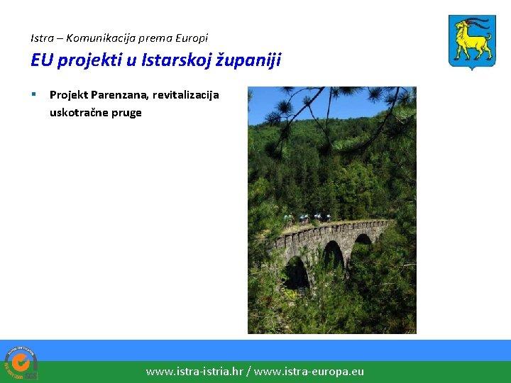 Istra – Komunikacija prema Europi EU projekti u Istarskoj županiji § Projekt Parenzana, revitalizacija