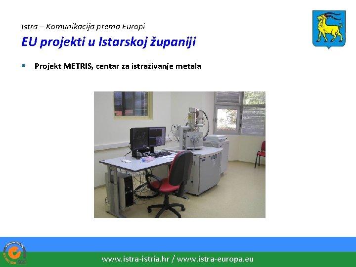 Istra – Komunikacija prema Europi EU projekti u Istarskoj županiji § Projekt METRIS, centar