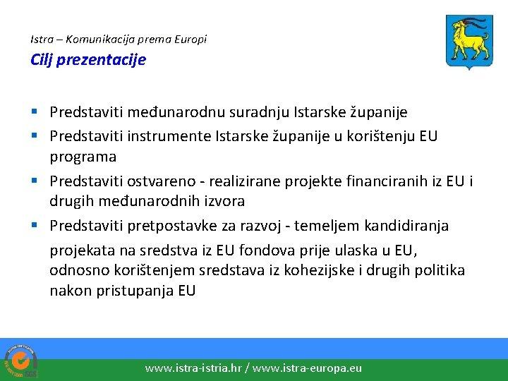 Istra – Komunikacija prema Europi Cilj prezentacije § Predstaviti međunarodnu suradnju Istarske županije §