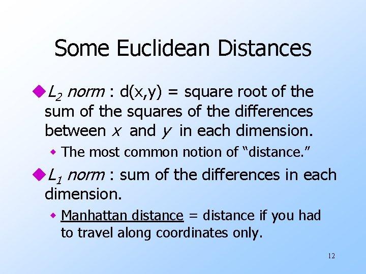 Some Euclidean Distances u. L 2 norm : d(x, y) = square root of