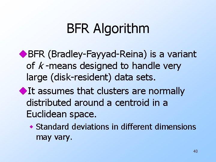 BFR Algorithm u. BFR (Bradley-Fayyad-Reina) is a variant of k -means designed to handle