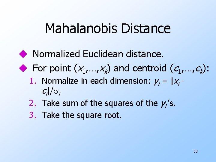 Mahalanobis Distance u Normalized Euclidean distance. u For point (x 1, …, xk) and