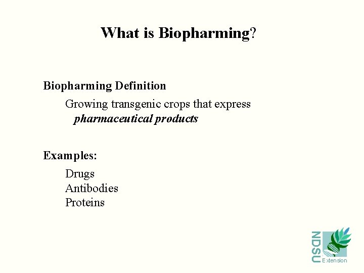 What is Biopharming? Biopharming Definition Growing transgenic crops that express pharmaceutical products Examples: Drugs